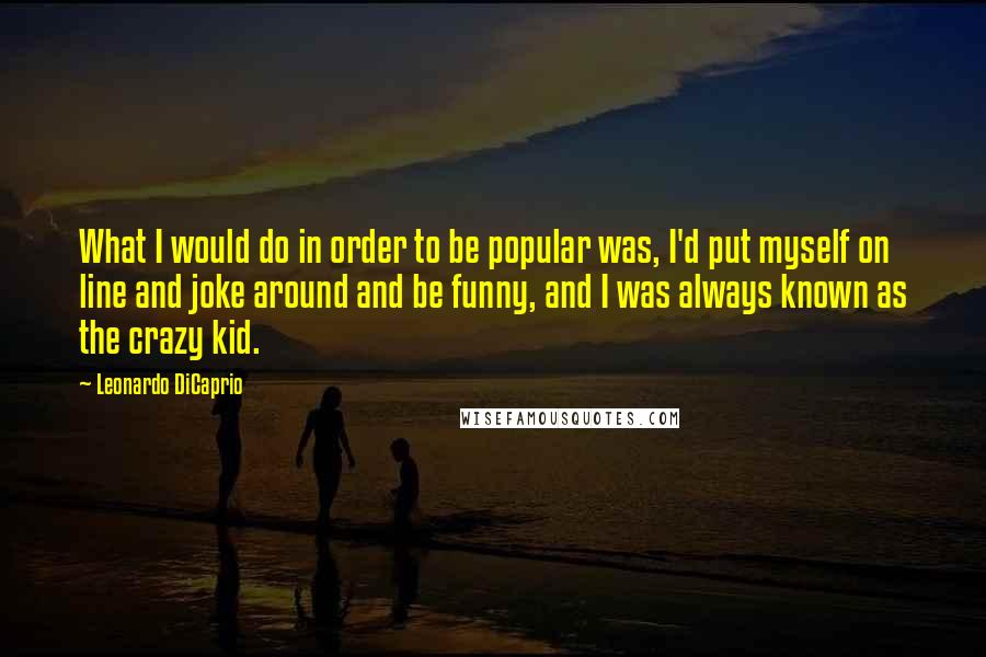Leonardo DiCaprio quotes: What I would do in order to be popular was, I'd put myself on line and joke around and be funny, and I was always known as the crazy kid.