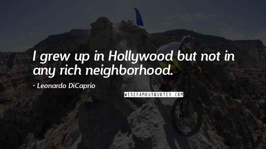 Leonardo DiCaprio quotes: I grew up in Hollywood but not in any rich neighborhood.