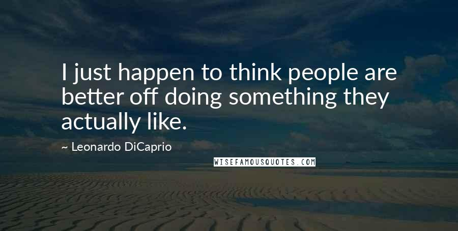 Leonardo DiCaprio quotes: I just happen to think people are better off doing something they actually like.