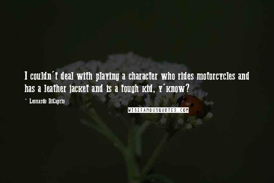 Leonardo DiCaprio quotes: I couldn't deal with playing a character who rides motorcycles and has a leather jacket and is a tough kid, y'know?