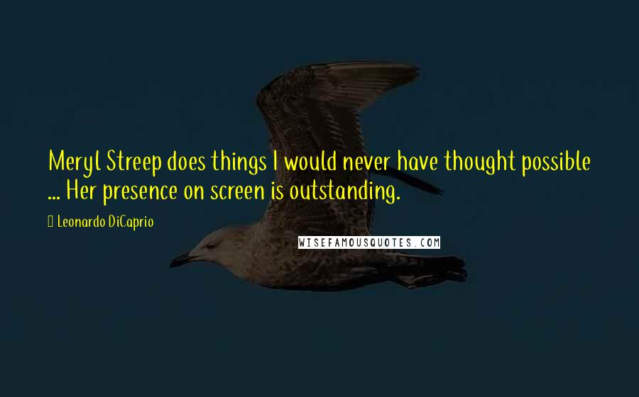 Leonardo DiCaprio quotes: Meryl Streep does things I would never have thought possible ... Her presence on screen is outstanding.
