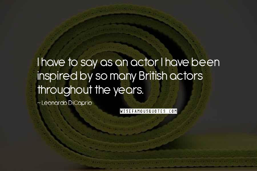 Leonardo DiCaprio quotes: I have to say as an actor I have been inspired by so many British actors throughout the years.