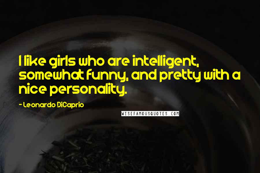 Leonardo DiCaprio quotes: I like girls who are intelligent, somewhat funny, and pretty with a nice personality.