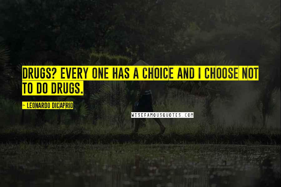 Leonardo DiCaprio quotes: Drugs? Every one has a choice and I choose not to do drugs.