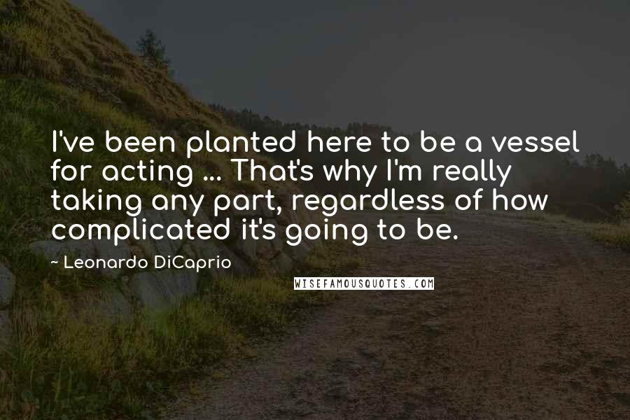 Leonardo DiCaprio quotes: I've been planted here to be a vessel for acting ... That's why I'm really taking any part, regardless of how complicated it's going to be.
