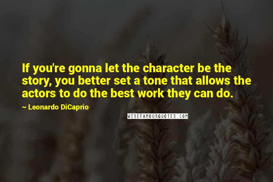 Leonardo DiCaprio quotes: If you're gonna let the character be the story, you better set a tone that allows the actors to do the best work they can do.