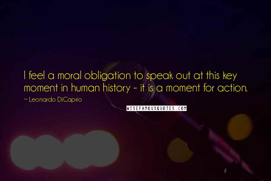 Leonardo DiCaprio quotes: I feel a moral obligation to speak out at this key moment in human history - it is a moment for action.