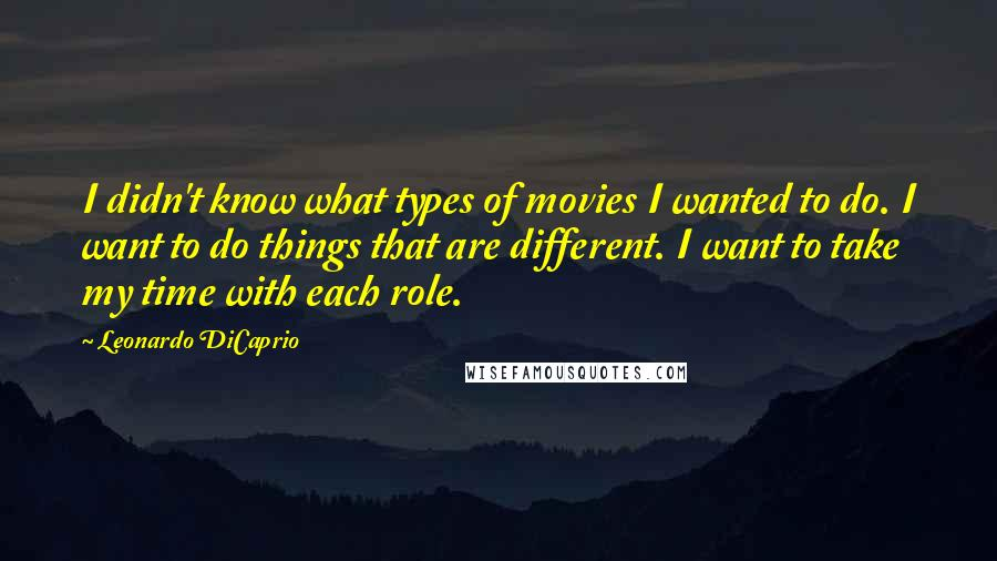 Leonardo DiCaprio quotes: I didn't know what types of movies I wanted to do. I want to do things that are different. I want to take my time with each role.