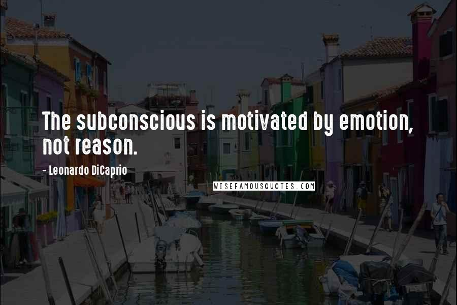 Leonardo DiCaprio quotes: The subconscious is motivated by emotion, not reason.