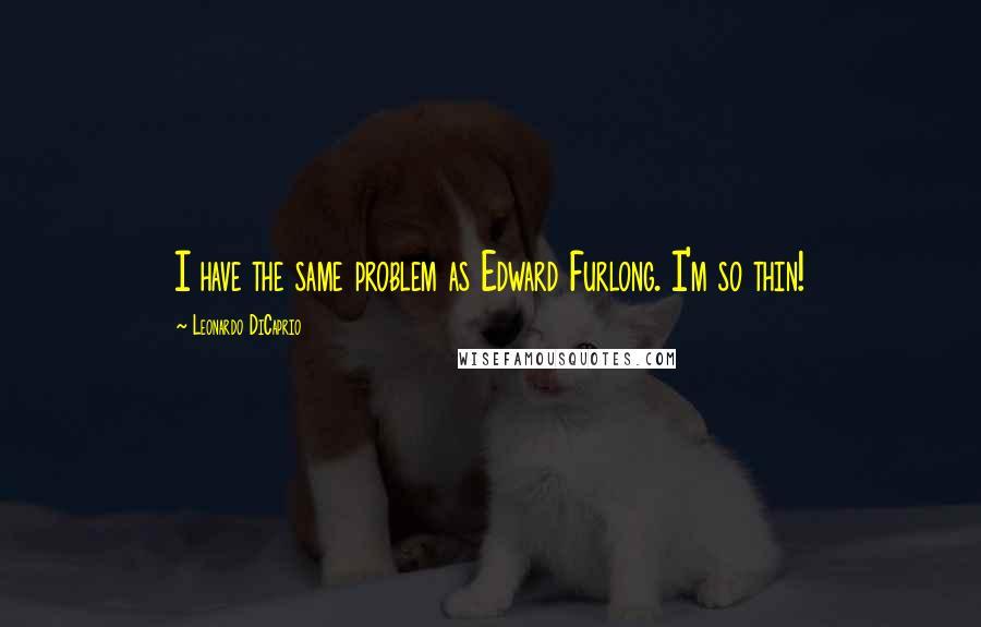 Leonardo DiCaprio quotes: I have the same problem as Edward Furlong. I'm so thin!