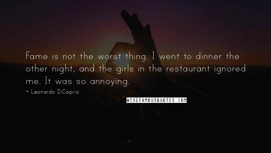 Leonardo DiCaprio quotes: Fame is not the worst thing. I went to dinner the other night, and the girls in the restaurant ignored me. It was so annoying.