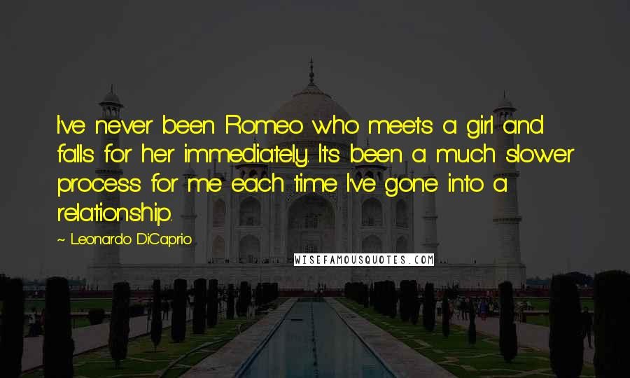 Leonardo DiCaprio quotes: I've never been Romeo who meets a girl and falls for her immediately. It's been a much slower process for me each time I've gone into a relationship.