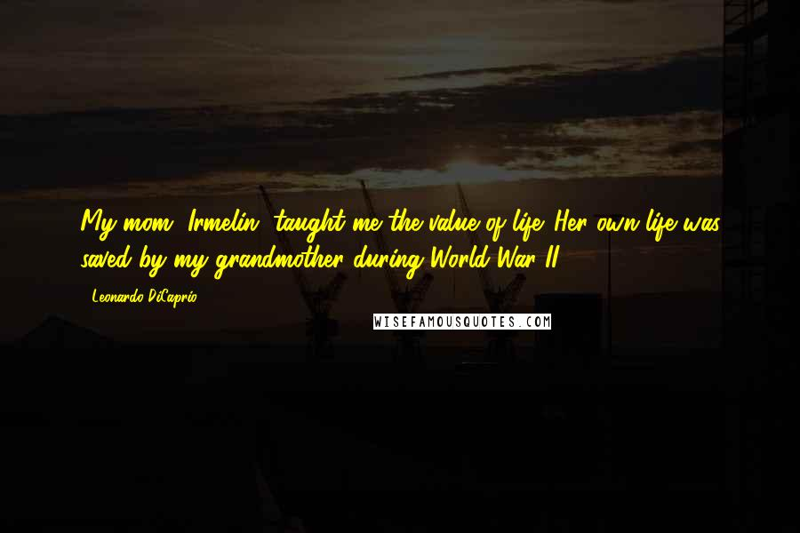 Leonardo DiCaprio quotes: My mom, Irmelin, taught me the value of life. Her own life was saved by my grandmother during World War II.