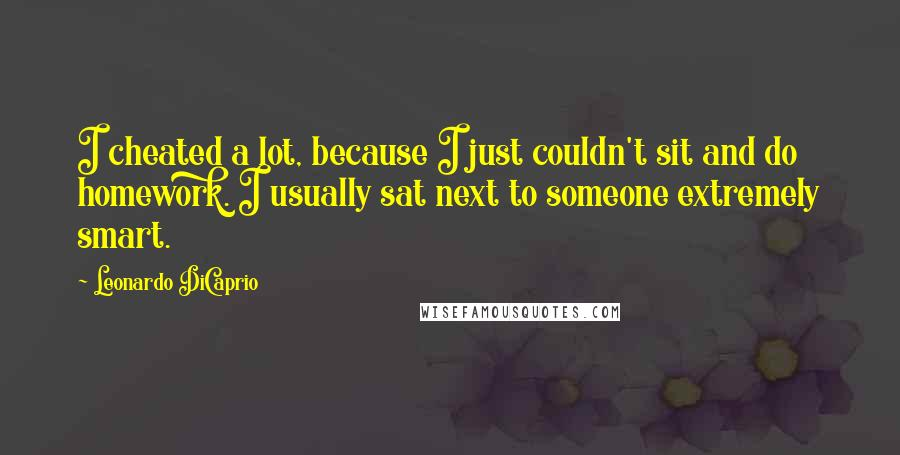 Leonardo DiCaprio quotes: I cheated a lot, because I just couldn't sit and do homework. I usually sat next to someone extremely smart.