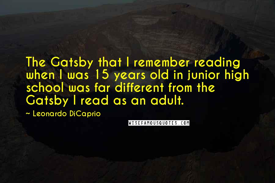 Leonardo DiCaprio quotes: The Gatsby that I remember reading when I was 15 years old in junior high school was far different from the Gatsby I read as an adult.