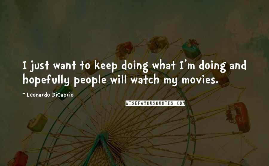 Leonardo DiCaprio quotes: I just want to keep doing what I'm doing and hopefully people will watch my movies.