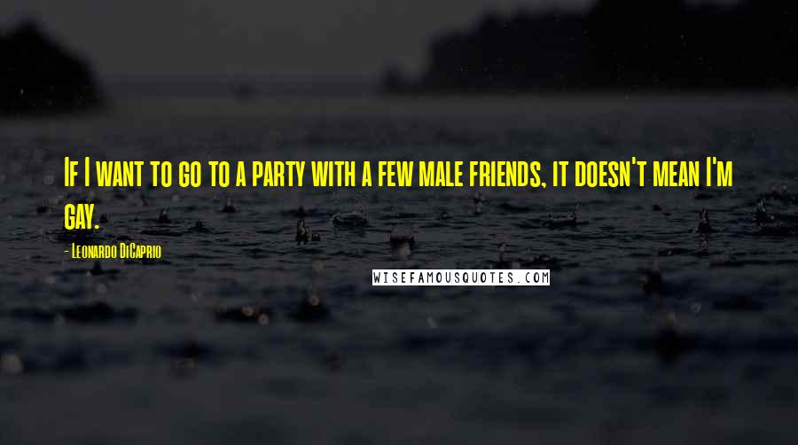 Leonardo DiCaprio quotes: If I want to go to a party with a few male friends, it doesn't mean I'm gay.