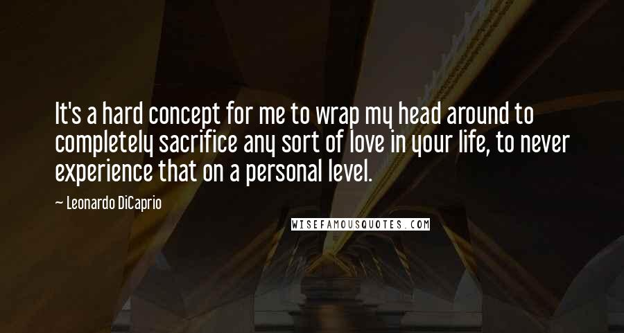 Leonardo DiCaprio quotes: It's a hard concept for me to wrap my head around to completely sacrifice any sort of love in your life, to never experience that on a personal level.