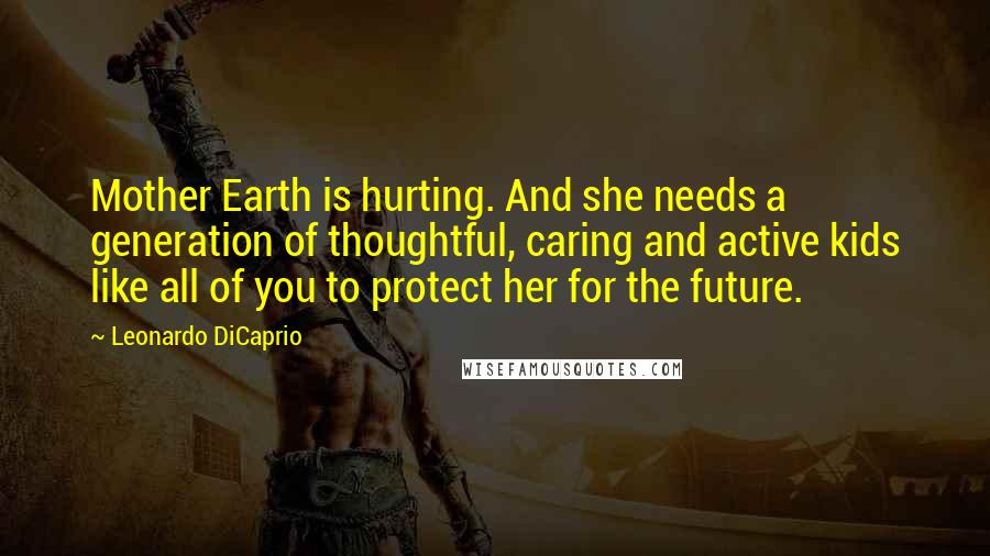 Leonardo DiCaprio quotes: Mother Earth is hurting. And she needs a generation of thoughtful, caring and active kids like all of you to protect her for the future.
