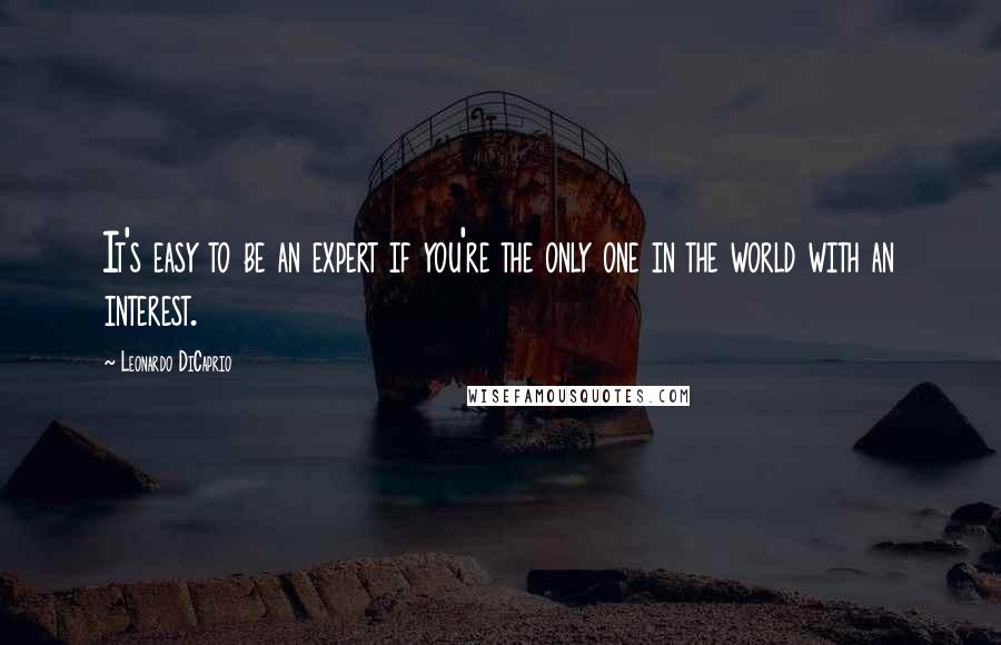 Leonardo DiCaprio quotes: It's easy to be an expert if you're the only one in the world with an interest.