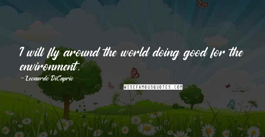 Leonardo DiCaprio quotes: I will fly around the world doing good for the environment.