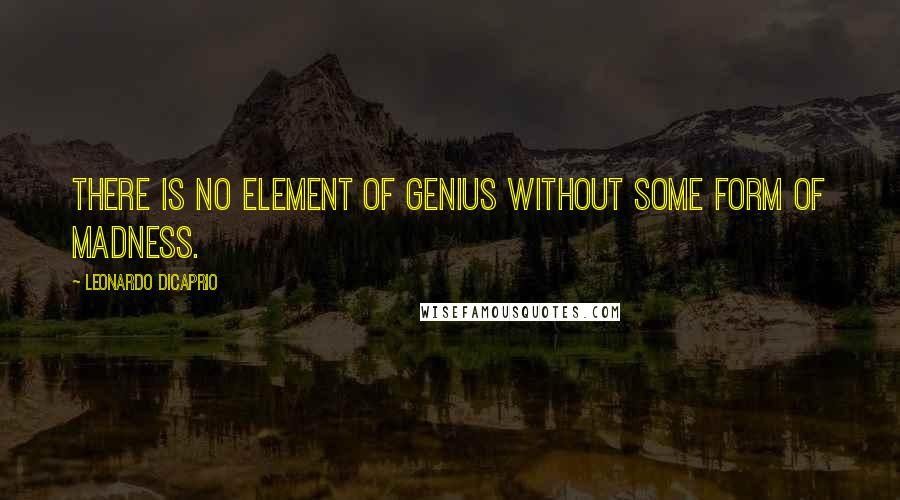 Leonardo DiCaprio quotes: There is no element of genius without some form of madness.