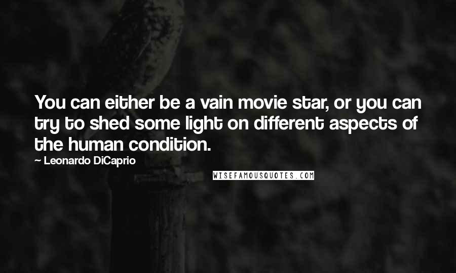 Leonardo DiCaprio quotes: You can either be a vain movie star, or you can try to shed some light on different aspects of the human condition.