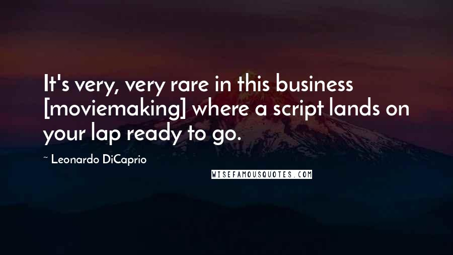 Leonardo DiCaprio quotes: It's very, very rare in this business [moviemaking] where a script lands on your lap ready to go.