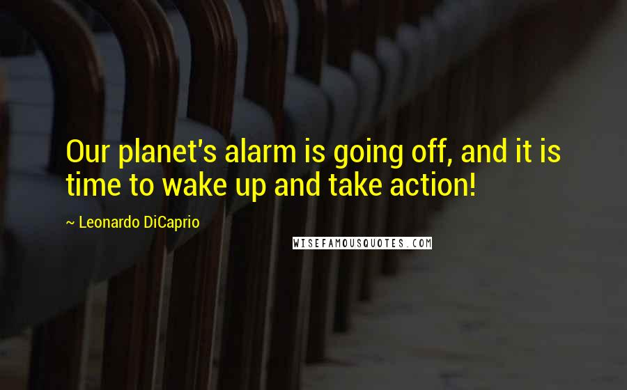 Leonardo DiCaprio quotes: Our planet's alarm is going off, and it is time to wake up and take action!