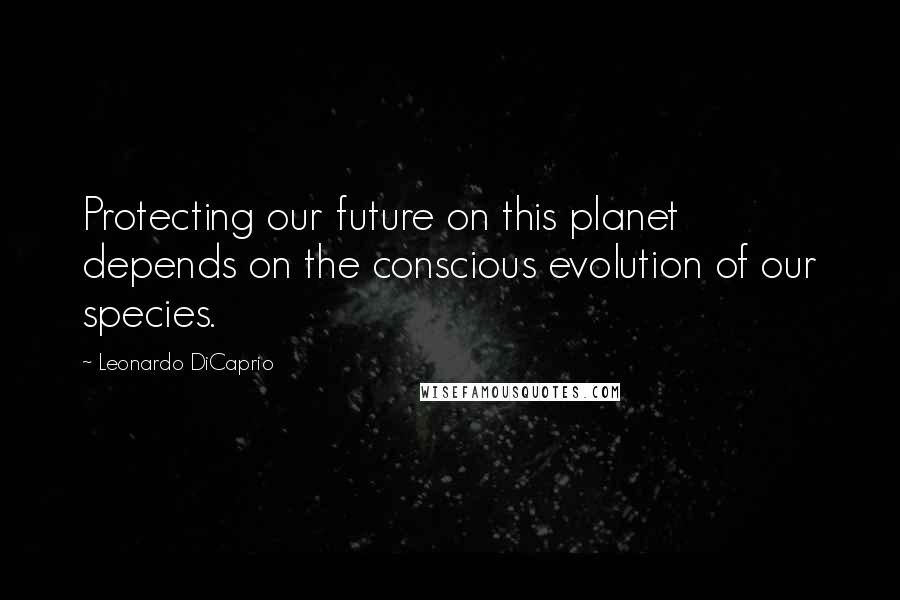 Leonardo DiCaprio quotes: Protecting our future on this planet depends on the conscious evolution of our species.