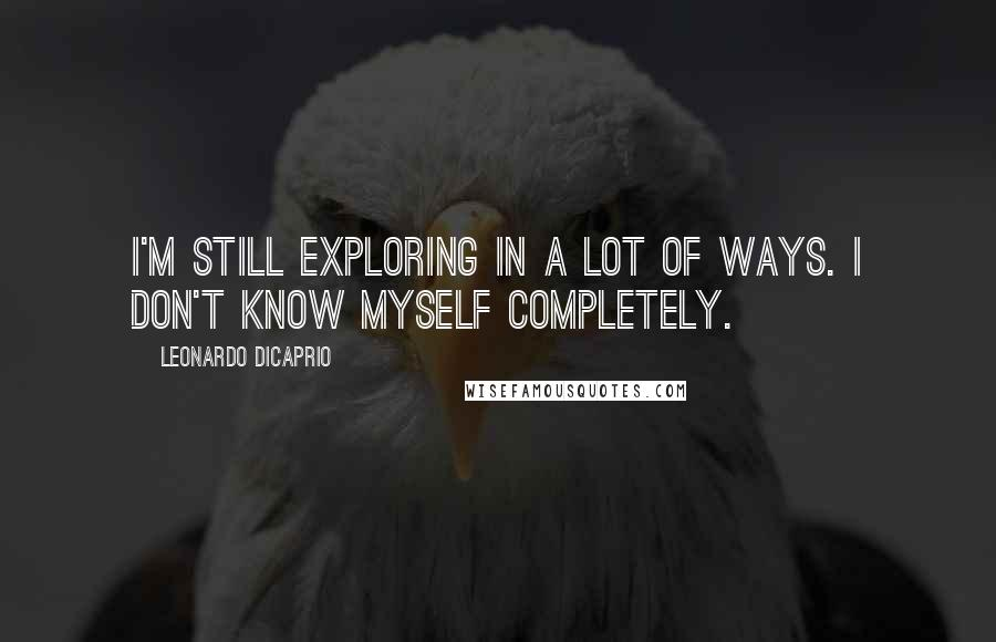 Leonardo DiCaprio quotes: I'm still exploring in a lot of ways. I don't know myself completely.