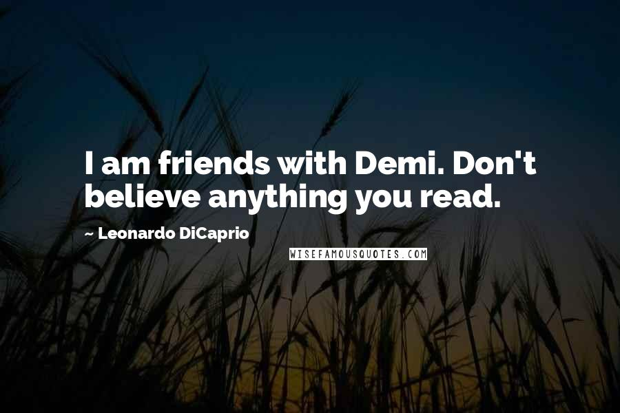 Leonardo DiCaprio quotes: I am friends with Demi. Don't believe anything you read.