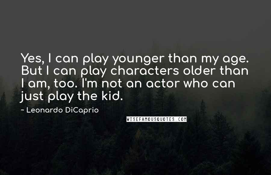 Leonardo DiCaprio quotes: Yes, I can play younger than my age. But I can play characters older than I am, too. I'm not an actor who can just play the kid.