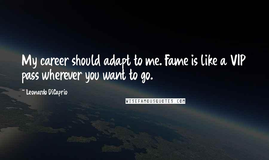Leonardo DiCaprio quotes: My career should adapt to me. Fame is like a VIP pass wherever you want to go.