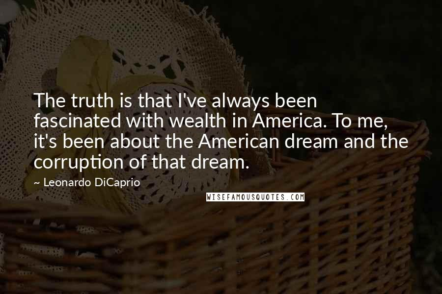 Leonardo DiCaprio quotes: The truth is that I've always been fascinated with wealth in America. To me, it's been about the American dream and the corruption of that dream.