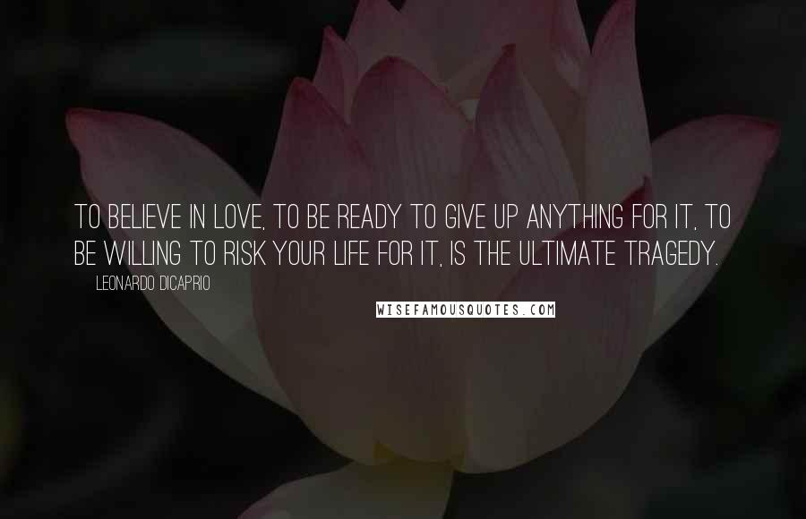 Leonardo DiCaprio quotes: To believe in love, to be ready to give up anything for it, to be willing to risk your life for it, is the ultimate tragedy.