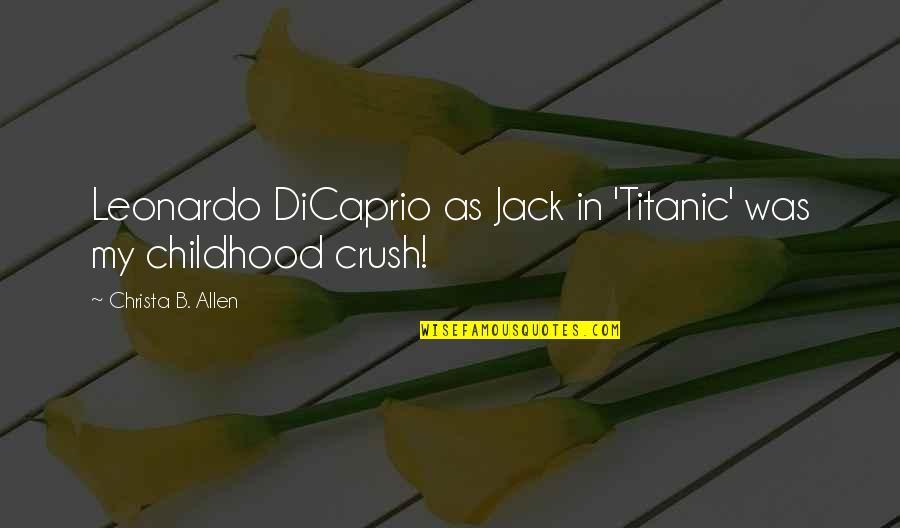 Leonardo Dicaprio Titanic Quotes By Christa B. Allen: Leonardo DiCaprio as Jack in 'Titanic' was my
