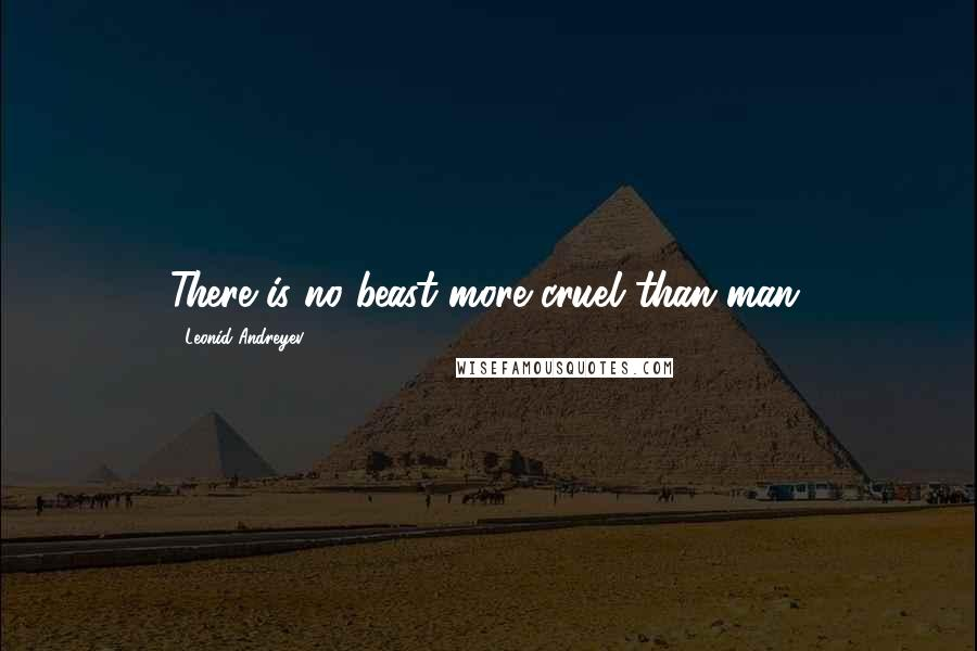 Leonid Andreyev quotes: There is no beast more cruel than man.