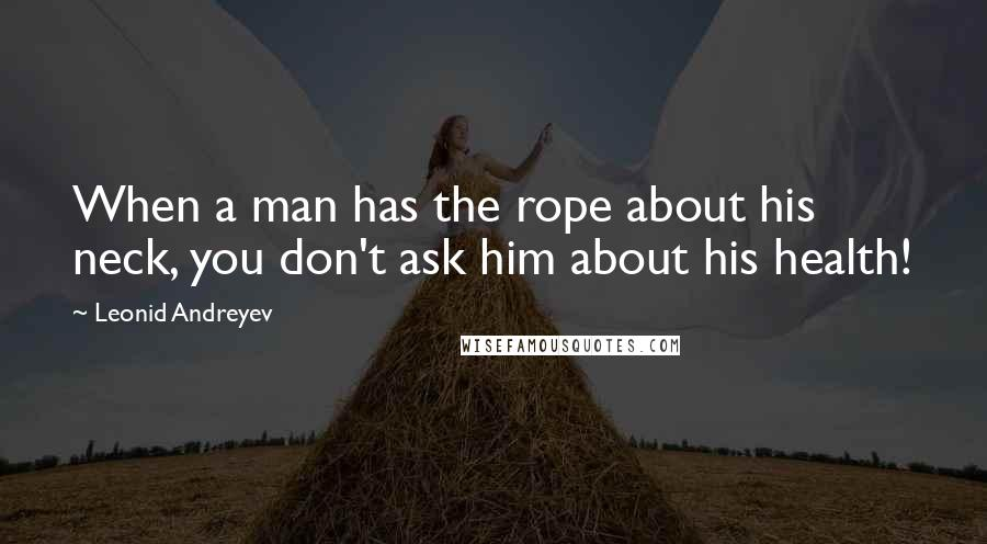 Leonid Andreyev quotes: When a man has the rope about his neck, you don't ask him about his health!