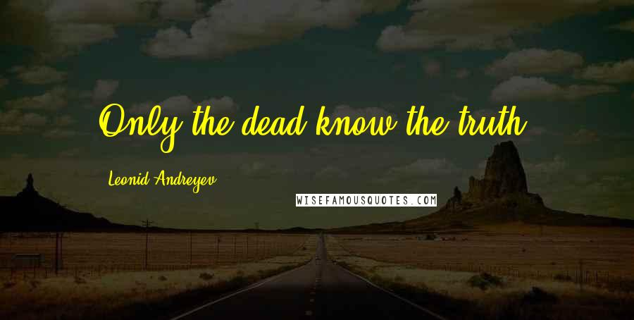 Leonid Andreyev quotes: Only the dead know the truth.