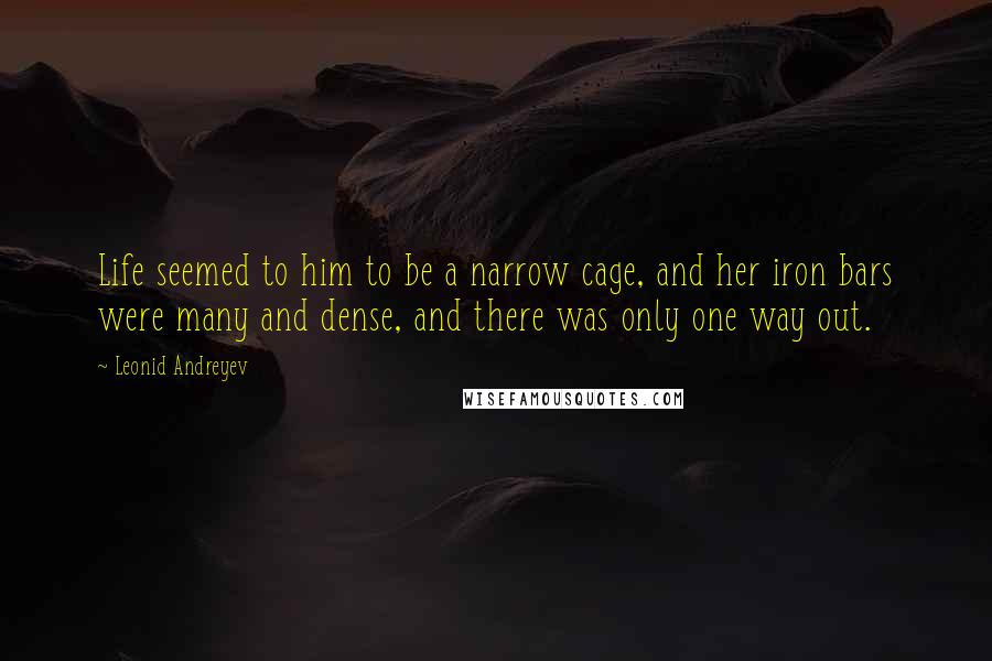 Leonid Andreyev quotes: Life seemed to him to be a narrow cage, and her iron bars were many and dense, and there was only one way out.