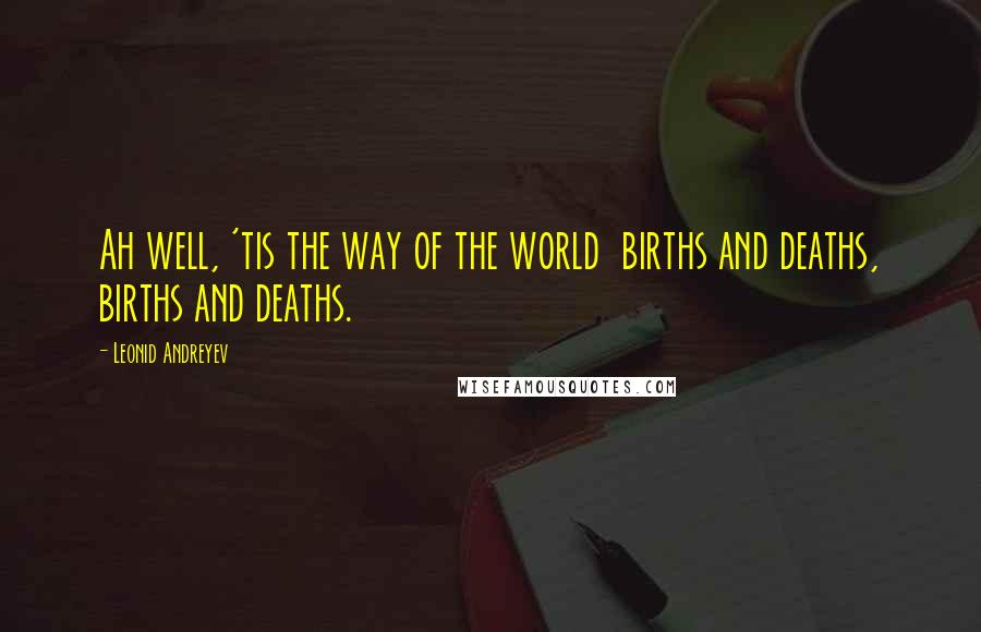 Leonid Andreyev quotes: Ah well, 'tis the way of the world births and deaths, births and deaths.