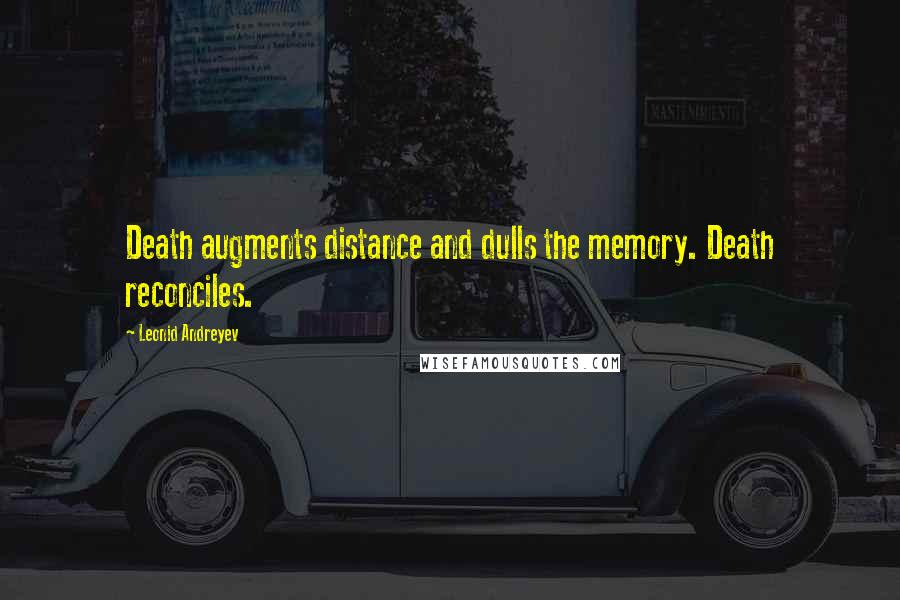 Leonid Andreyev quotes: Death augments distance and dulls the memory. Death reconciles.