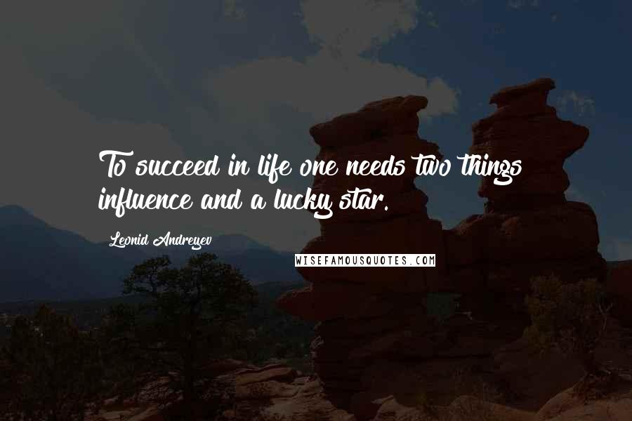 Leonid Andreyev quotes: To succeed in life one needs two things influence and a lucky star.