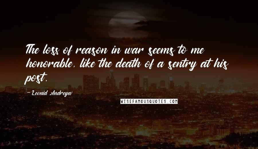 Leonid Andreyev quotes: The loss of reason in war seems to me honorable, like the death of a sentry at his post.