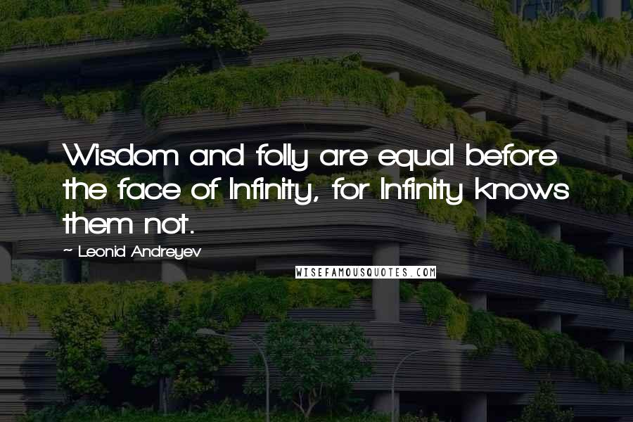 Leonid Andreyev quotes: Wisdom and folly are equal before the face of Infinity, for Infinity knows them not.