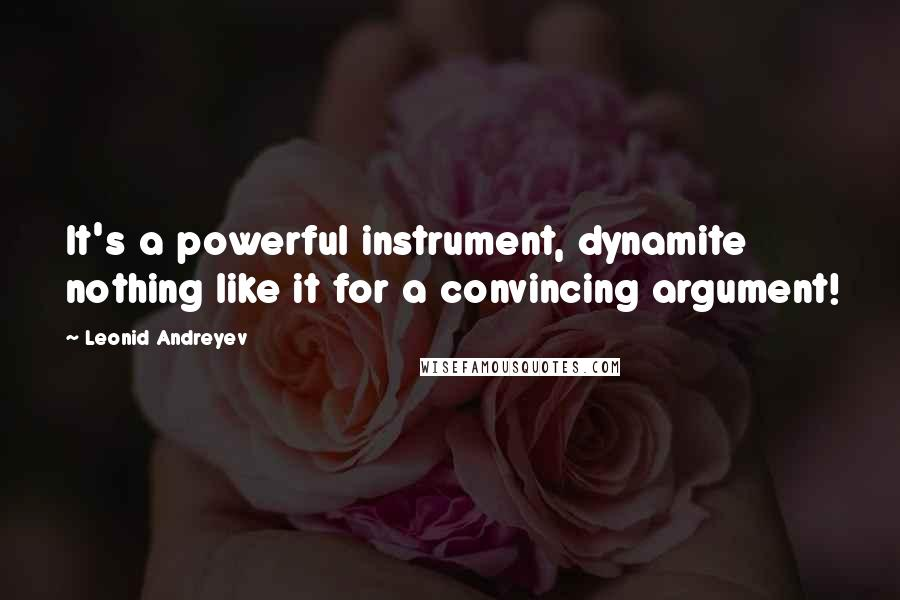 Leonid Andreyev quotes: It's a powerful instrument, dynamite nothing like it for a convincing argument!