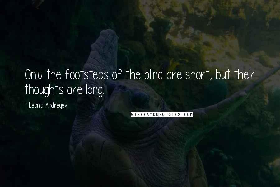 Leonid Andreyev quotes: Only the footsteps of the blind are short, but their thoughts are long.