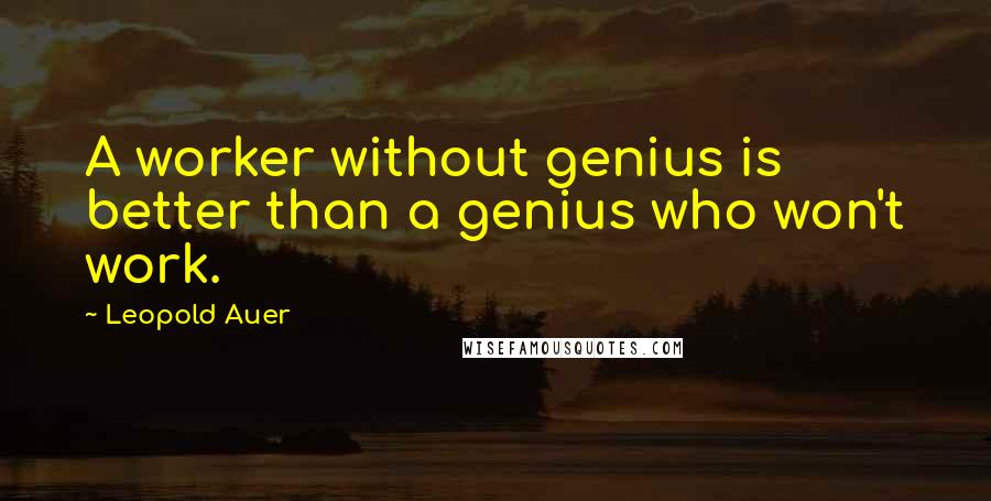 Leopold Auer quotes: A worker without genius is better than a genius who won't work.
