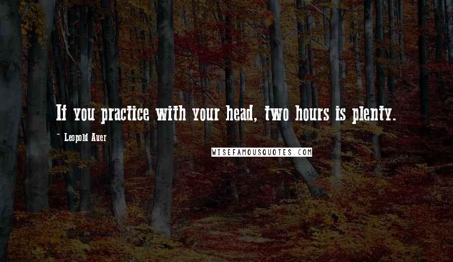 Leopold Auer quotes: If you practice with your head, two hours is plenty.